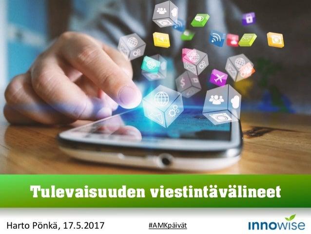 Harto Pönkä, 17.5.2017 Tulevaisuuden viestintävälineet #AMKpäivät
