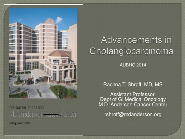 AUBHO 2014  Rachna T. Shroff, MD, MS  Assistant Professor,  Dept of GI Medical Oncology  M.D. Anderson Cancer Center  rshr...