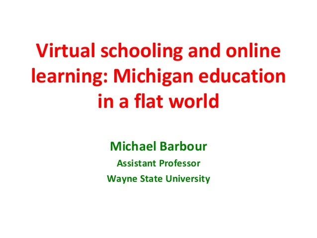 Virtual schooling and onlinelearning: Michigan education        in a flat world        Michael Barbour         Assistant P...