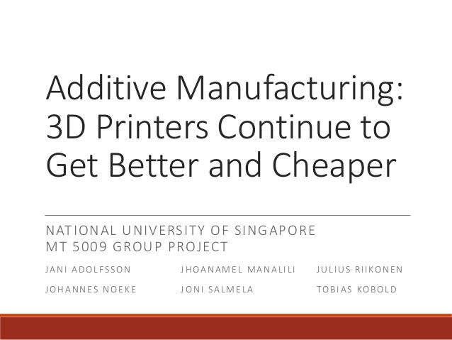 Additive Manufacturing: 3D Printers Continue to Get Better and Cheaper NATIONAL UNIVERSITY OF SINGAPORE MT 5009 GROUP PROJ...