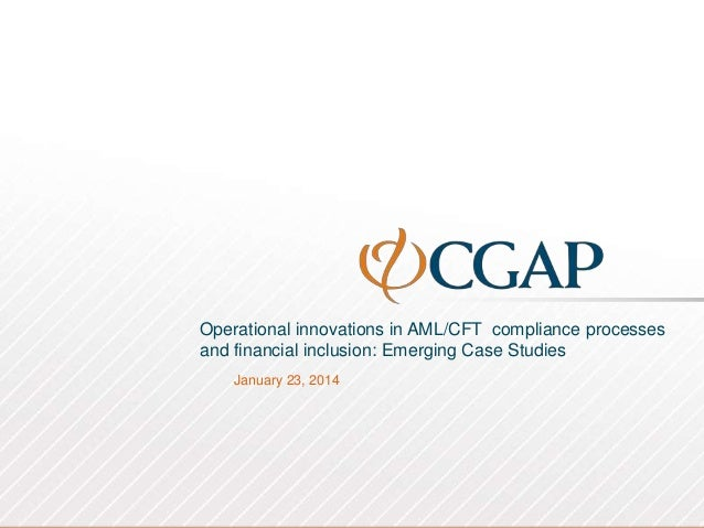 Operational innovations in AML/CFT compliance processes and financial inclusion: Emerging Case Studies January 23, 2014