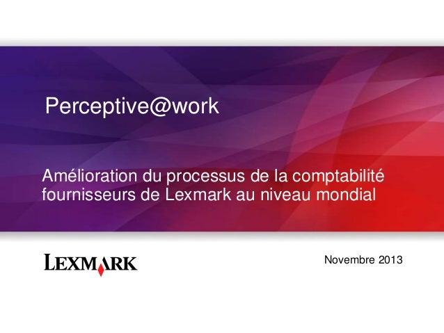 Perceptive@work Amélioration du processus de la comptabilité fournisseurs de Lexmark au niveau mondial  Novembre 2013