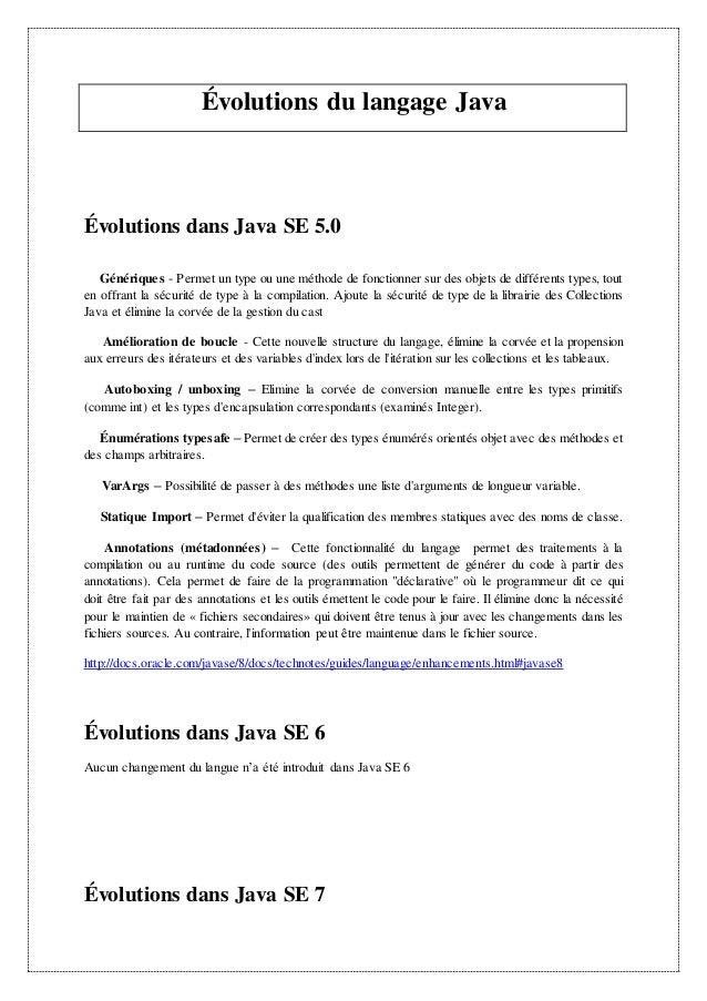 Évolutions du langage Java Évolutions dans Java SE 5.0 Génériques - Permet un type ou une méthode de fonctionner sur des o...