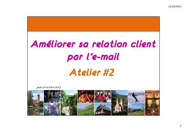 11/10/2013  Améliorer sa relation client par l'e-mail Atelier #2 Jeudi 10 octobre 2013  1