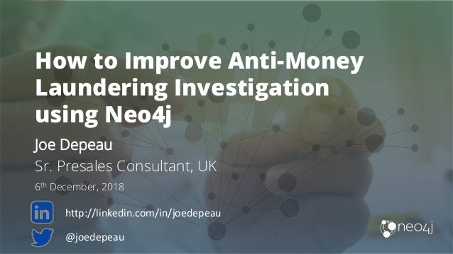 How to Improve Anti-Money Laundering Investigation using Neo4j Joe Depeau Sr. Presales Consultant, UK 6th December, 2018 @...