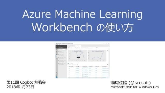 第11回 Cogbot 勉強会 2018年1月23日 瀬尾佳隆 (@seosoft) Microsoft MVP for Windows Dev Azure Machine Learning Workbench の使い方