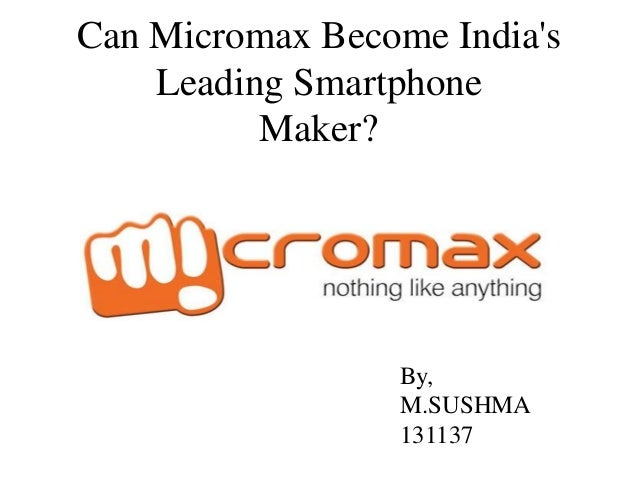 Can Micromax Become India's Leading Smartphone Maker?  By, M.SUSHMA 131137