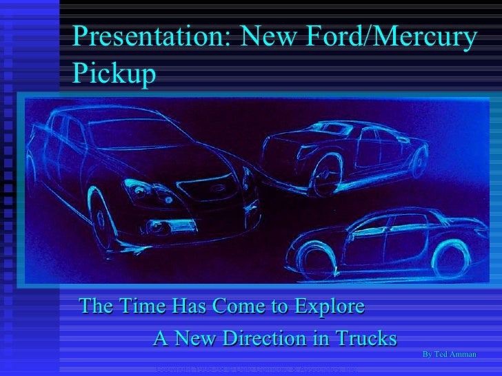 Presentation: New Ford/Mercury Pickup The Time Has Come to Explore A New Direction in Trucks Copyright 1996-98 © Dale Carn...
