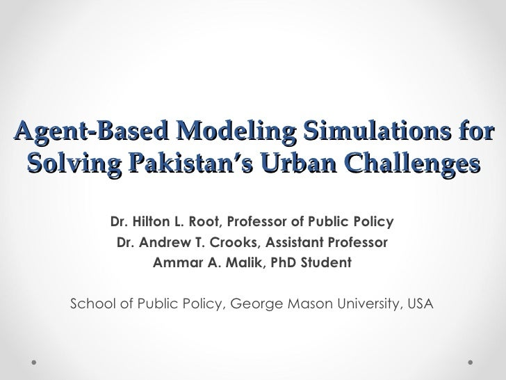 Agent-Based Modeling Simulations for Solving Pakistan's Urban Challenges         Dr. Hilton L. Root, Professor of Public P...