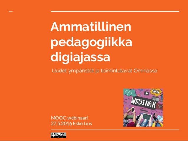Ammatillinen pedagogiikka digiajassa Uudet ympäristöt ja toimintatavat Omniassa MOOC-webinaari 27.5.2016 Esko Lius