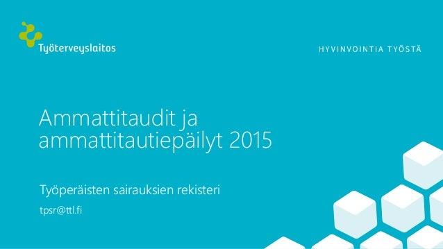 Ammattitaudit ja ammattitautiepäilyt 2015 Työperäisten sairauksien rekisteri tpsr@ttl.fi