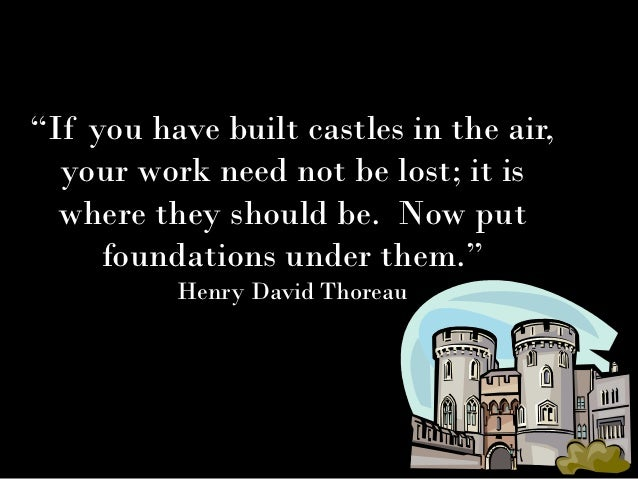 """If you have built castles in the air,  your work need not be lost; it is  where they should be. Now put     foundations u..."