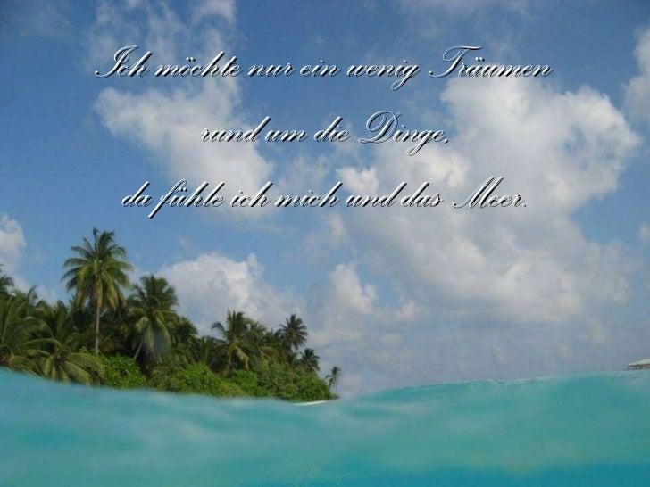 Ich möchte nur ein wenig Träumen  rund um die Dinge, da fühle ich mich und das Meer.