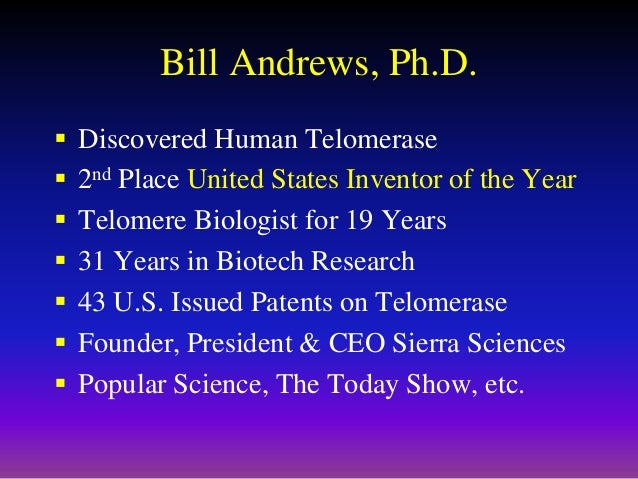 Bill Andrews, Ph.D.  Discovered Human Telomerase  2nd Place United States Inventor of the Year  Telomere Biologist for ...