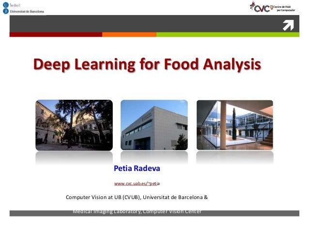  Deep Learning for Food Analysis Petia Radeva www.cvc.uab.es/~petia Computer Vision at UB (CVUB), Universitat de Barcelon...