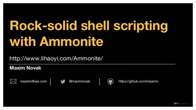 http://www.lihaoyi.com/Ammonite/ Rock-solid shell scripting with Ammonite Maxim Novak @maximnovakmaximn@wix.com https://gi...