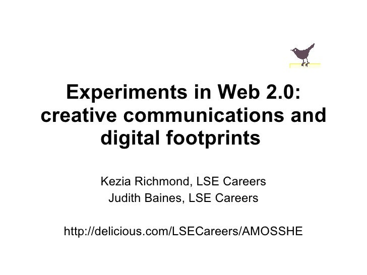 Experiments in Web 2.0: creative communications and digital footprints   Kezia Richmond, LSE Careers Judith Baines, LSE Ca...