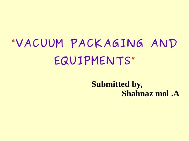 """VACUUM PACKAGING AND EQUIPMENTS"" Submitted by, Shahnaz mol .A"