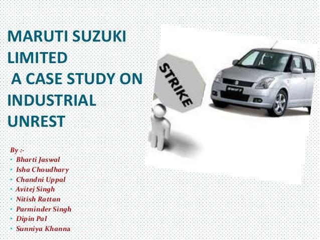 MARUTI SUZUKILIMITED A CASE STUDY ONINDUSTRIALUNRESTBy :-• Bharti Jaswal• Isha Choudhary• Chandni Uppal• Avitej Singh• Nit...