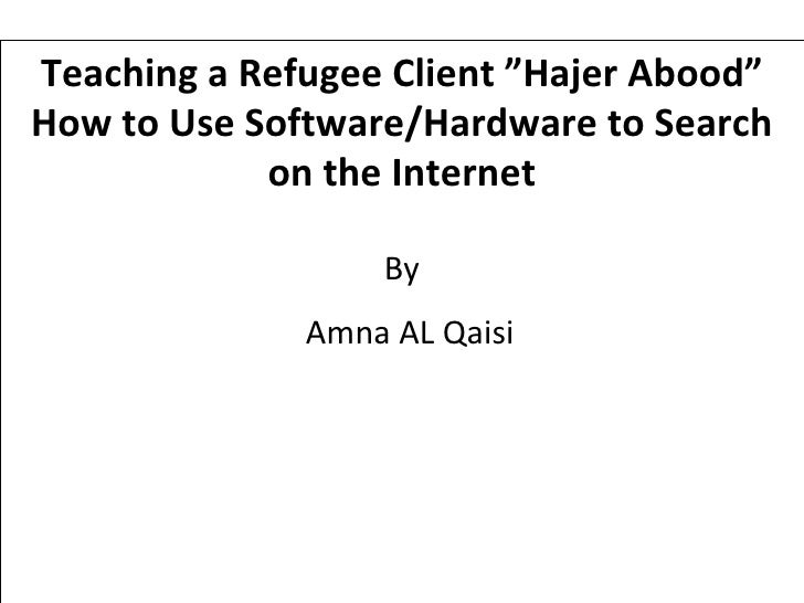 """Teaching a Refugee Client """"Hajer Abood"""" How to Use Software/Hardware to Search on the Internet By Amna AL Qaisi"""
