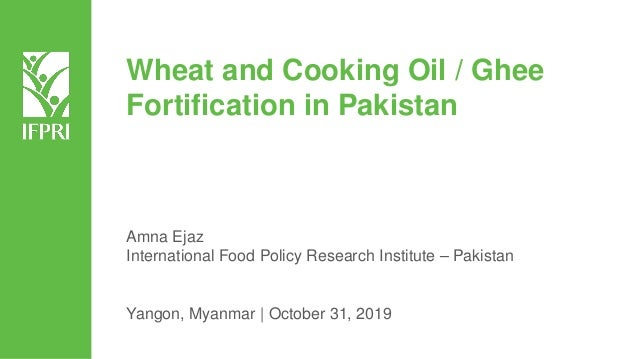 Wheat and Cooking Oil / Ghee Fortification in Pakistan Amna Ejaz International Food Policy Research Institute – Pakistan Y...