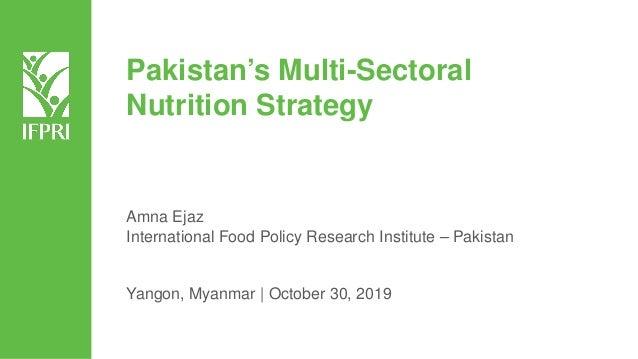 Pakistan's Multi-Sectoral Nutrition Strategy Amna Ejaz International Food Policy Research Institute – Pakistan Yangon, Mya...