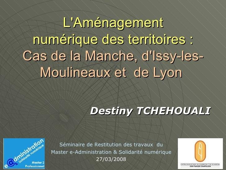 L'Aménagement  numérique des territoires :  Cas de la Manche, d'Issy-les-Moulineaux et  de Lyon  Destiny TCHEHOUALI Sémina...