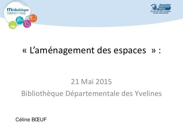 « L'aménagement des espaces » : 21 Mai 2015 Bibliothèque Départementale des Yvelines Céline BŒUF