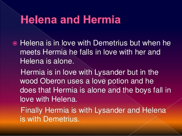  Lysander runs away into the wood. He becomes the victim of Obseron´s magic and he fall in love with Helena because of th...