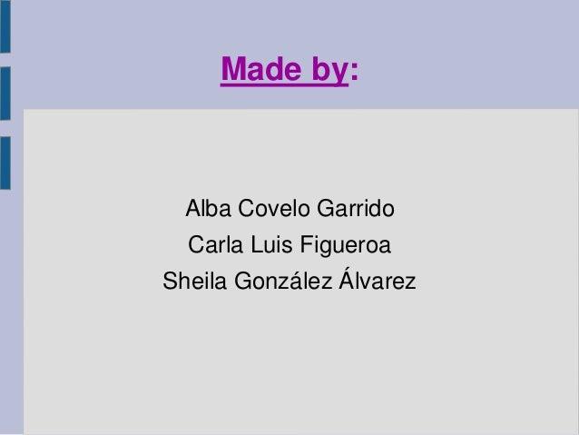 Made by: Alba Covelo Garrido Carla Luis Figueroa Sheila González Álvarez
