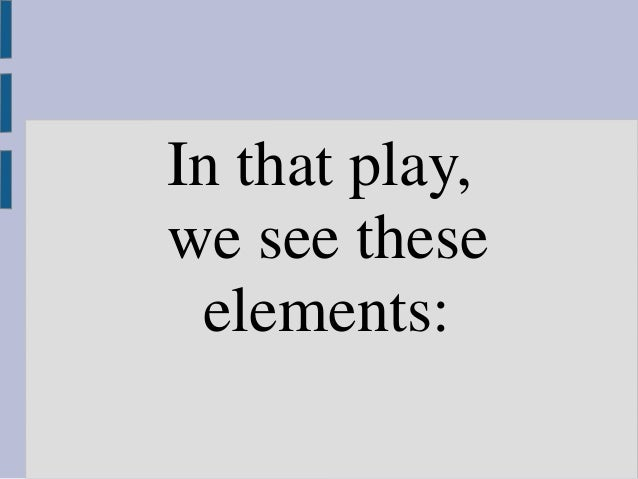 In that play, we see these elements: