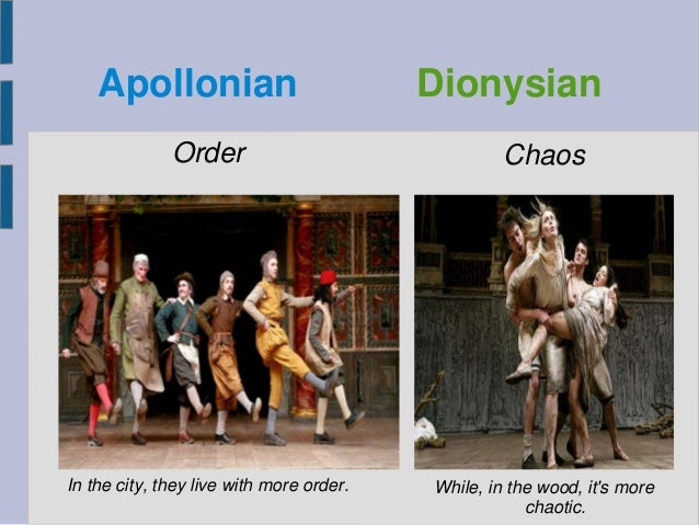 Apollonian Dionysian Order In the city, they live with more order. Chaos While, in the wood, it's more chaotic.