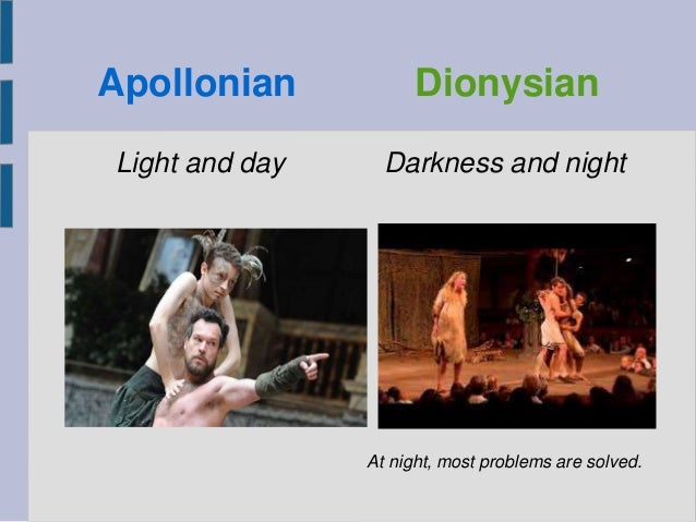 Apollonian Dionysian Light and day Darkness and night At night, most problems are solved.