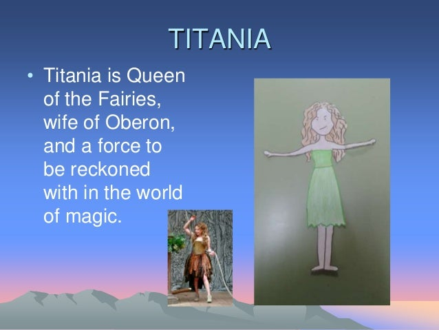 TITANIA • Titania is Queen of the Fairies, wife of Oberon, and a force to be reckoned with in the world of magic.