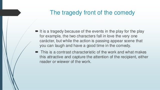 The tragedy front of the comedy  It is a tragedy because of the events in the play for the play for example, the two char...