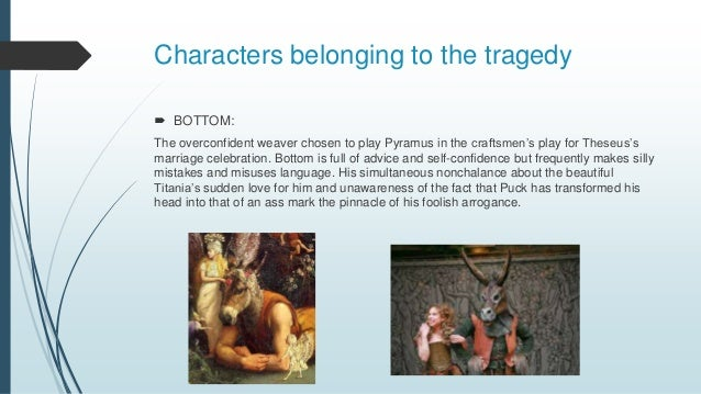 Characters belonging to the tragedy  BOTTOM: The overconfident weaver chosen to play Pyramus in the craftsmen's play for ...