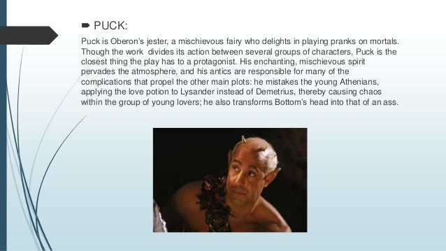 PUCK: Puck is Oberon's jester, a mischievous fairy who delights in playing pranks on mortals. Though the work divides it...