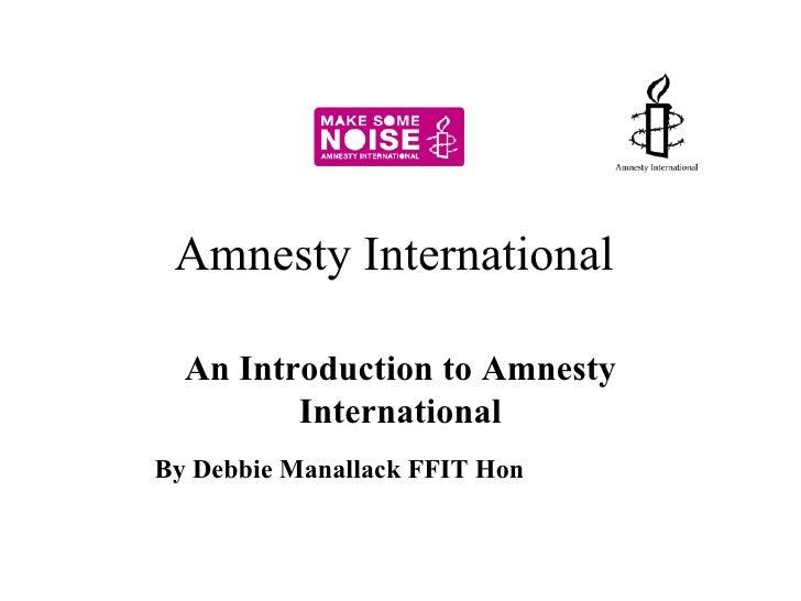 Amnesty International  An Introduction to Amnesty International By Debbie Manallack FFIT Hon