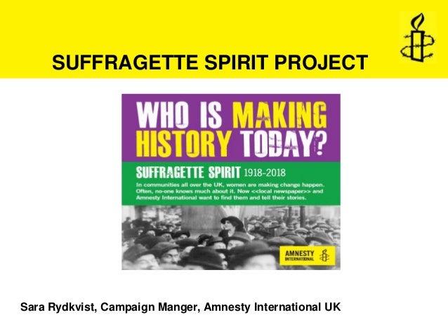 Sara Rydkvist, Campaign Manger, Amnesty International UK SUFFRAGETTE SPIRIT PROJECT