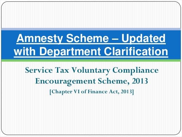 Service Tax Voluntary ComplianceEncouragement Scheme, 2013[Chapter VI of Finance Act, 2013]Amnesty Scheme – Updatedwith De...