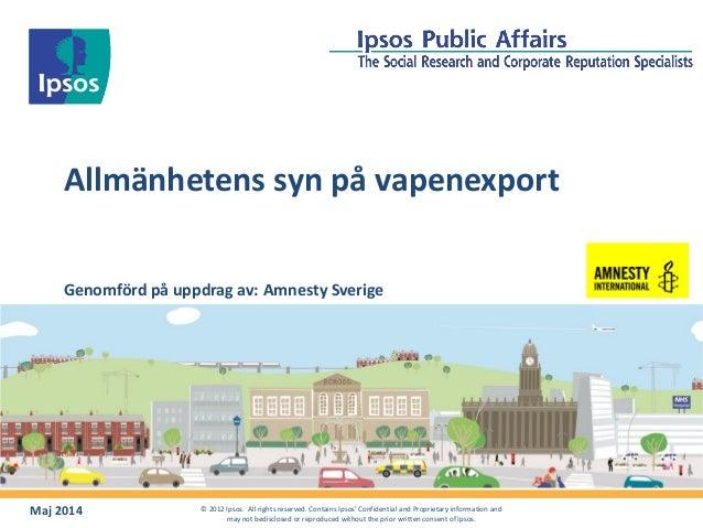Allmänhetens syn på vapenexport Maj 2014 © 2012 Ipsos. All rights reserved. Contains Ipsos' Confidential and Proprietary i...