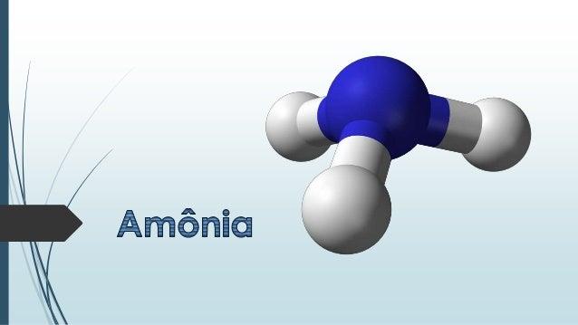 Amônia   A amônia é um gás incolor a temperatura ambiente,  que possui um odor extremamente forte e é  consideravelmente ...