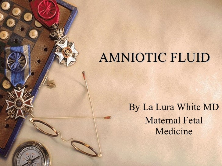 AMNIOTIC FLUID By La Lura White MD Maternal Fetal Medicine
