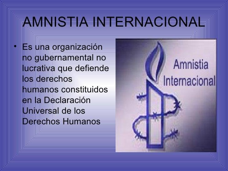 AMNISTIA INTERNACIONAL <ul><li>Es una organización no gubernamental no lucrativa que defiende los derechos humanos constit...