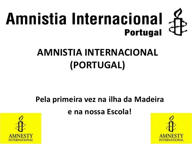 AMNISTIA INTERNACIONAL (PORTUGAL) Pela primeira vez na ilha da Madeira e na nossa Escola!