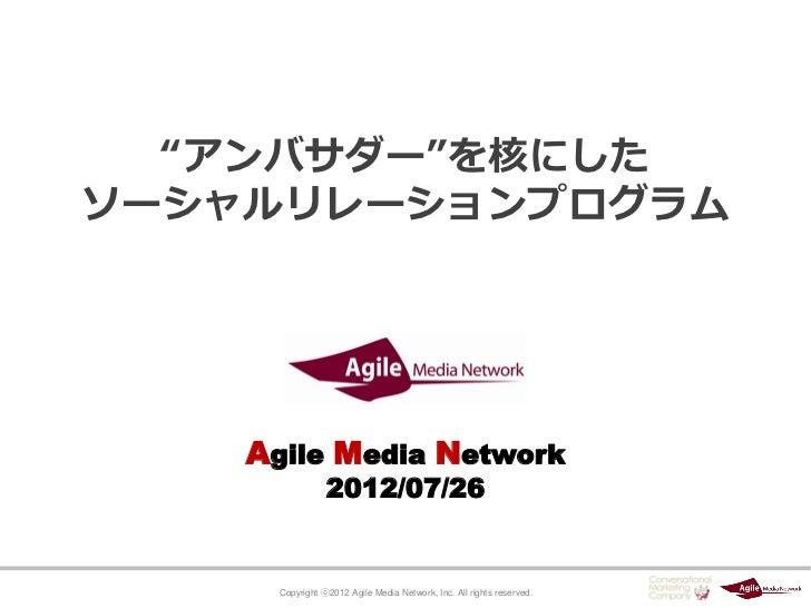 """""""アンバサダー""""を核にしたソーシャルリレーションプログラム    Agile Media Network                 2012/07/26      Copyright ⓒ2012 Agile Media Network, ..."""