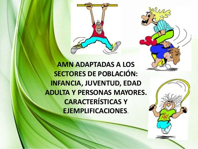 AMN ADAPTADAS A LOS  SECTORES DE POBLACIÓN:  INFANCIA, JUVENTUD, EDAD  ADULTA Y PERSONAS MAYORES.  CARACTERÍSTICAS Y  EJEM...