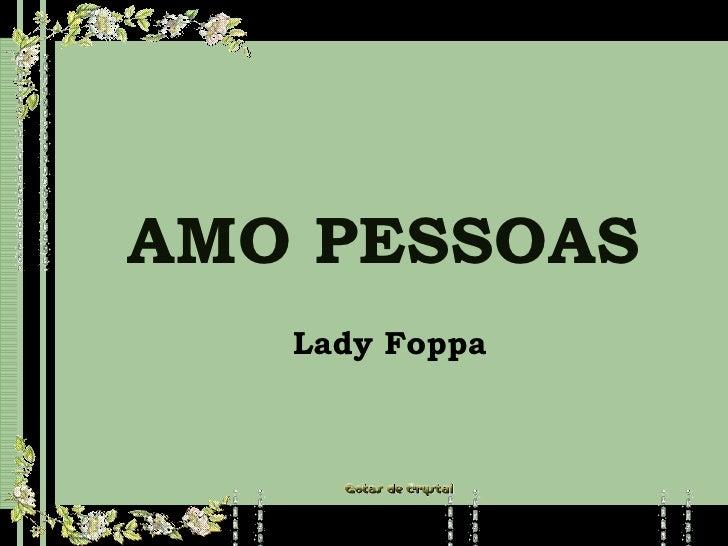 AMO PESSOAS AMO PESSOAS AMO PESSOAS Lady Foppa Lady Foppa