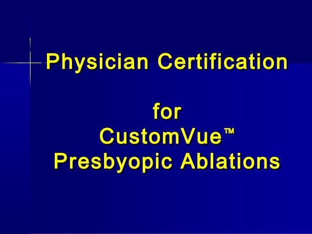 Physician CertificationPhysician Certification forfor CustomVueCustomVue™™ Presbyopic AblationsPresbyopic Ablations