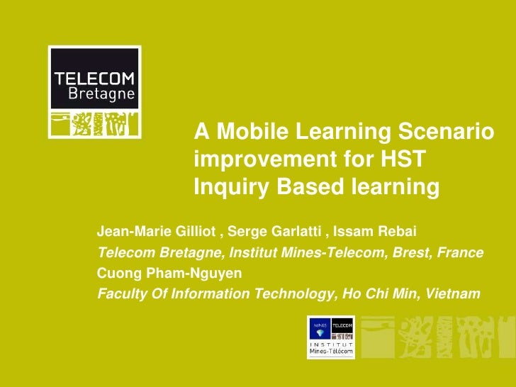 A Mobile Learning Scenario             improvement for HST             Inquiry Based learningJean-Marie Gilliot , Serge Ga...
